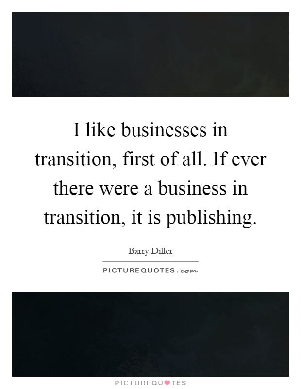 I like businesses in transition, first of all. If ever there were a business in transition, it is publishing Picture Quote #1