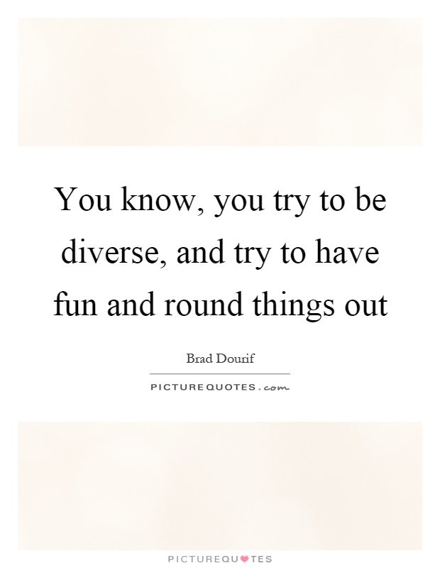 You know, you try to be diverse, and try to have fun and round things out Picture Quote #1