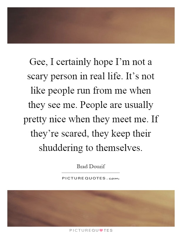 Gee, I certainly hope I'm not a scary person in real life. It's not like people run from me when they see me. People are usually pretty nice when they meet me. If they're scared, they keep their shuddering to themselves Picture Quote #1