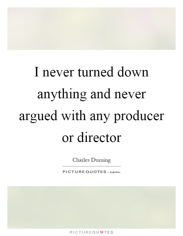 I never turned down anything and never argued with any producer or director Picture Quote #1