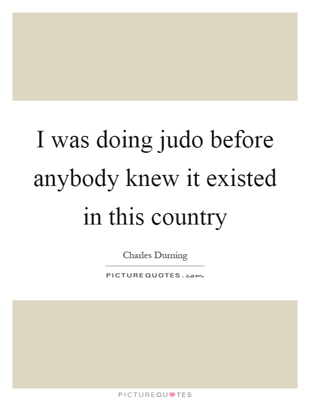 I was doing judo before anybody knew it existed in this country Picture Quote #1