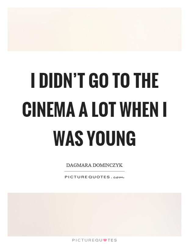 I didn't go to the cinema a lot when I was young Picture Quote #1