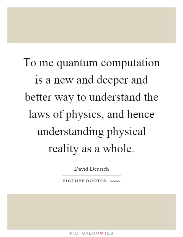 To me quantum computation is a new and deeper and better way to understand the laws of physics, and hence understanding physical reality as a whole Picture Quote #1