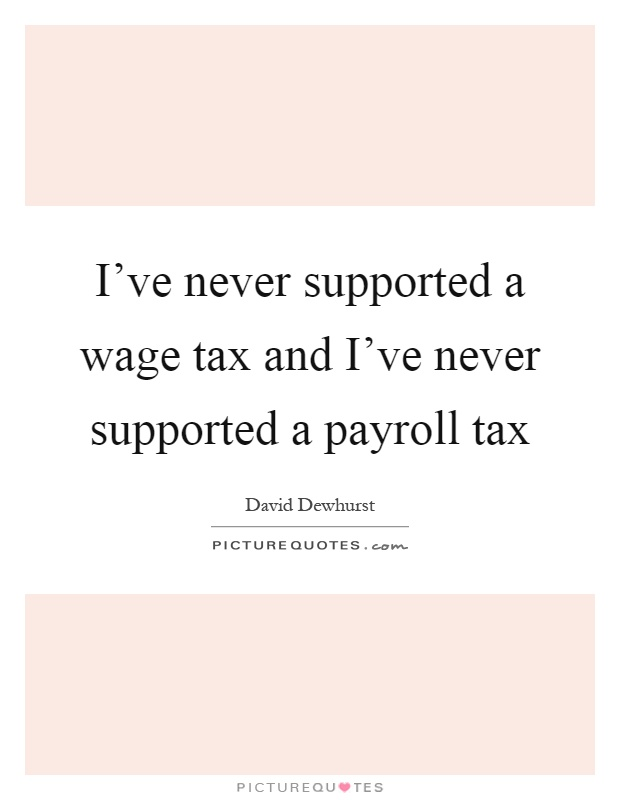 I've never supported a wage tax and I've never supported a payroll tax Picture Quote #1