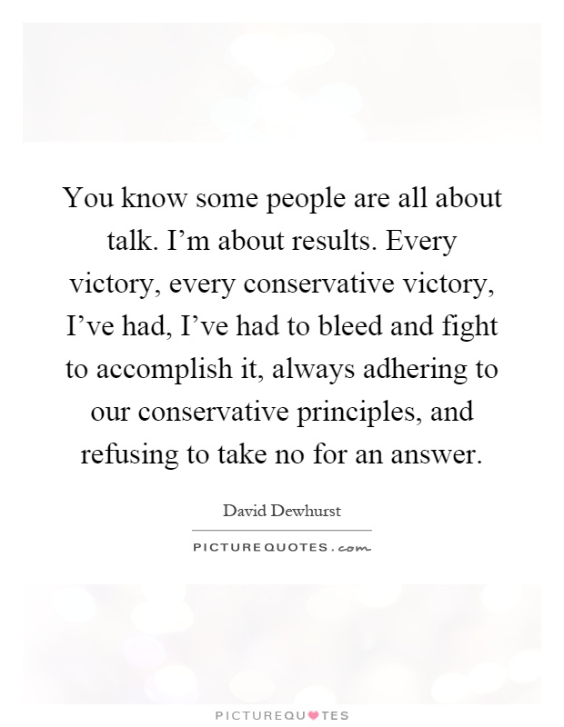 You know some people are all about talk. I'm about results. Every victory, every conservative victory, I've had, I've had to bleed and fight to accomplish it, always adhering to our conservative principles, and refusing to take no for an answer Picture Quote #1
