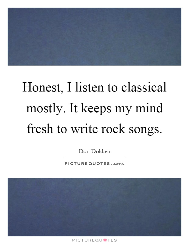 Honest, I listen to classical mostly. It keeps my mind fresh to write rock songs Picture Quote #1