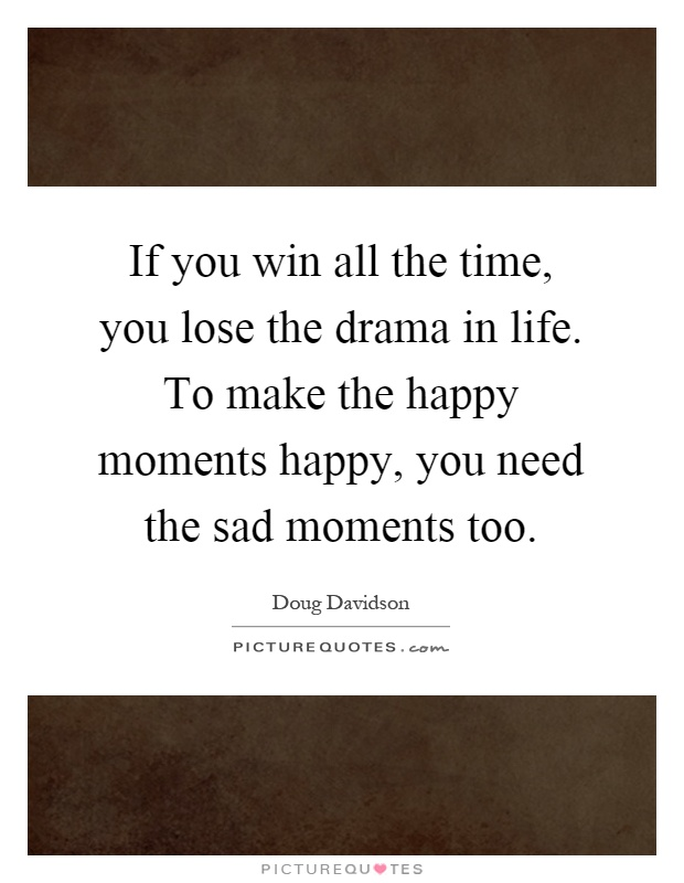 If you win all the time, you lose the drama in life. To make the happy moments happy, you need the sad moments too Picture Quote #1