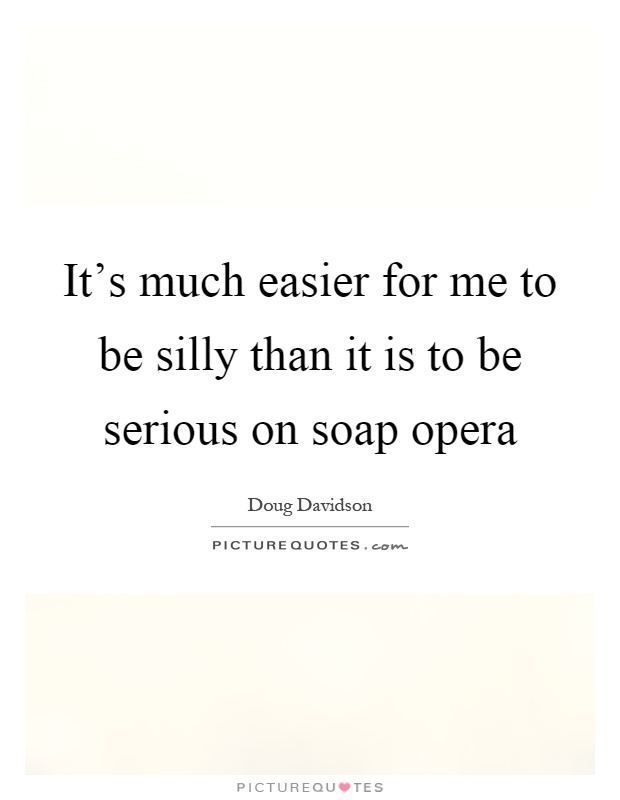 It's much easier for me to be silly than it is to be serious on soap opera Picture Quote #1