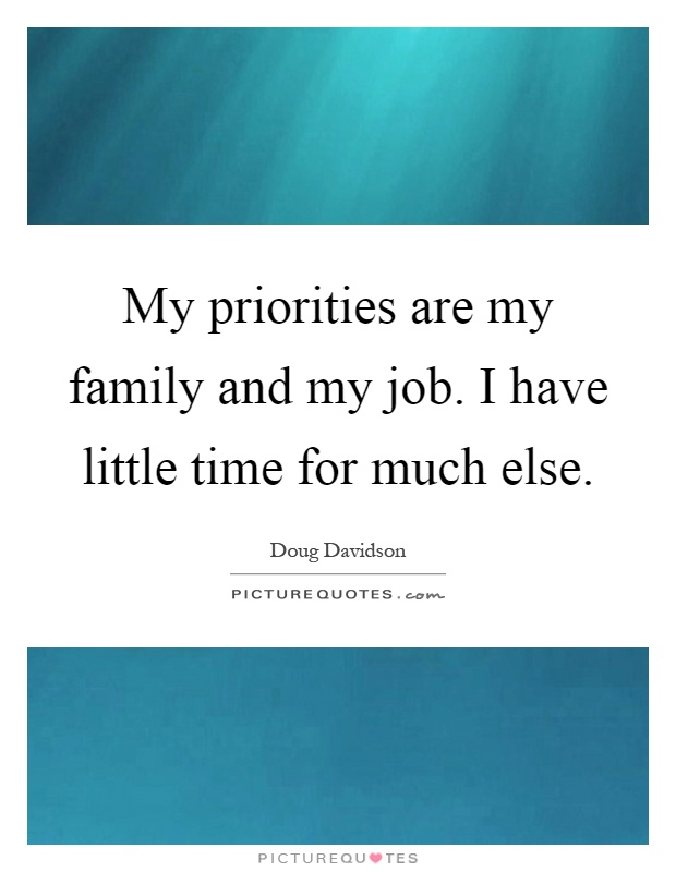 My priorities are my family and my job. I have little time for much else Picture Quote #1