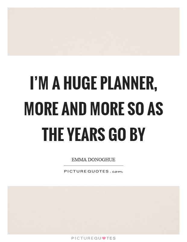 I'm a huge planner, more and more so as the years go by Picture Quote #1