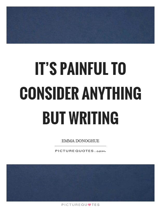 It's painful to consider anything but writing Picture Quote #1