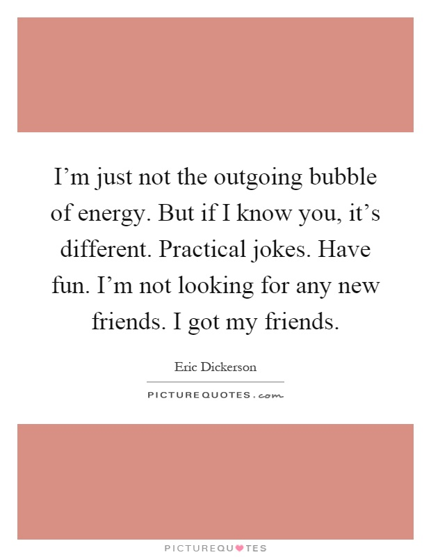 I'm just not the outgoing bubble of energy. But if I know you, it's different. Practical jokes. Have fun. I'm not looking for any new friends. I got my friends Picture Quote #1