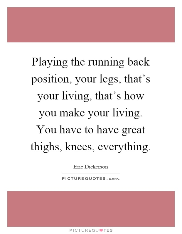 Playing the running back position, your legs, that's your living, that's how you make your living. You have to have great thighs, knees, everything Picture Quote #1