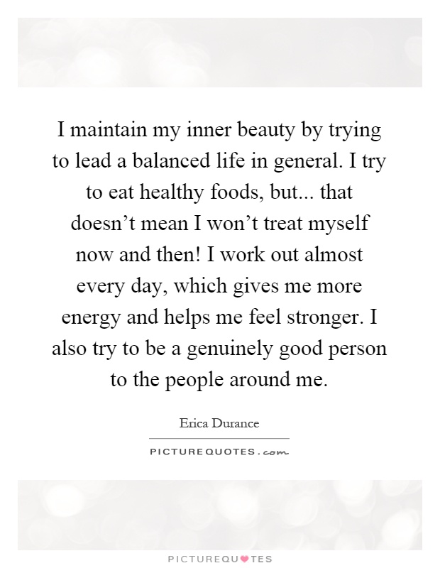 I maintain my inner beauty by trying to lead a balanced life in general. I try to eat healthy foods, but... that doesn't mean I won't treat myself now and then! I work out almost every day, which gives me more energy and helps me feel stronger. I also try to be a genuinely good person to the people around me Picture Quote #1