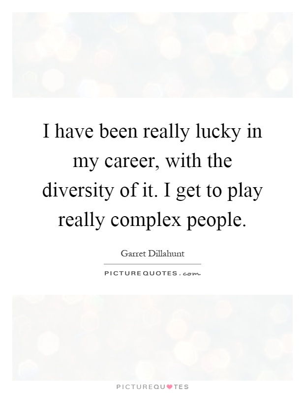 I have been really lucky in my career, with the diversity of it. I get to play really complex people Picture Quote #1