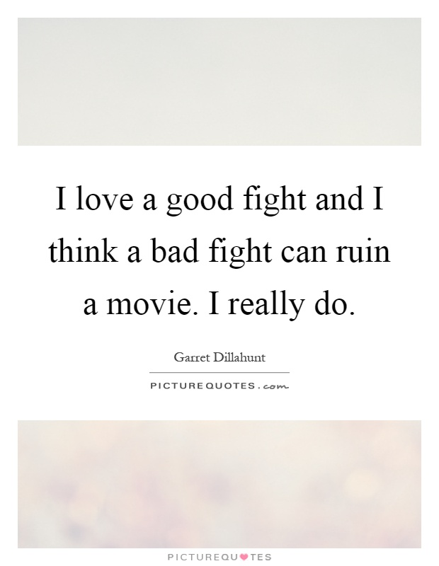 I love a good fight and I think a bad fight can ruin a movie. I really do Picture Quote #1