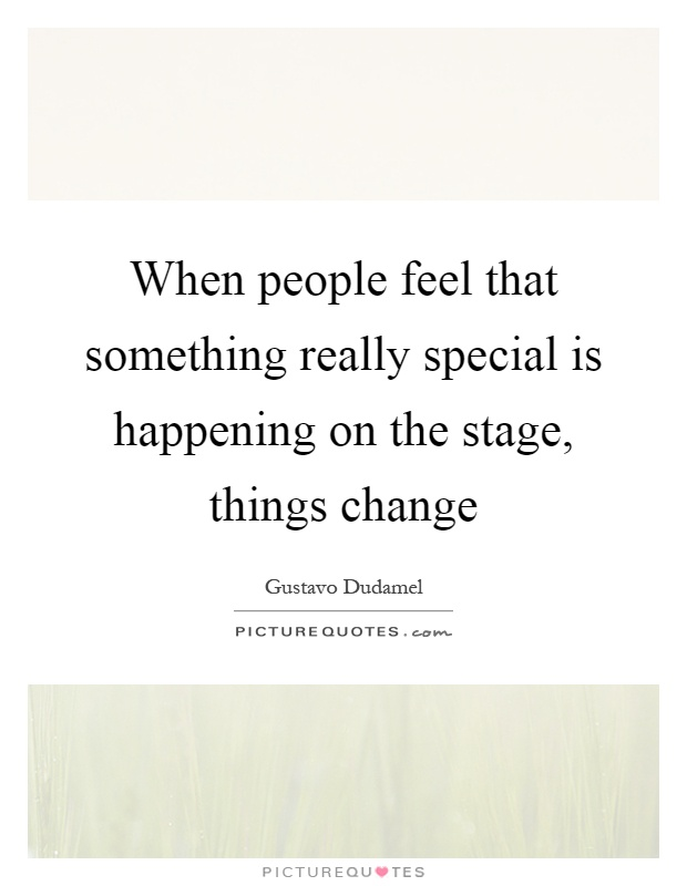 When people feel that something really special is happening on the stage, things change Picture Quote #1