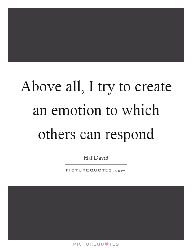 Above all, I try to create an emotion to which others can respond Picture Quote #1