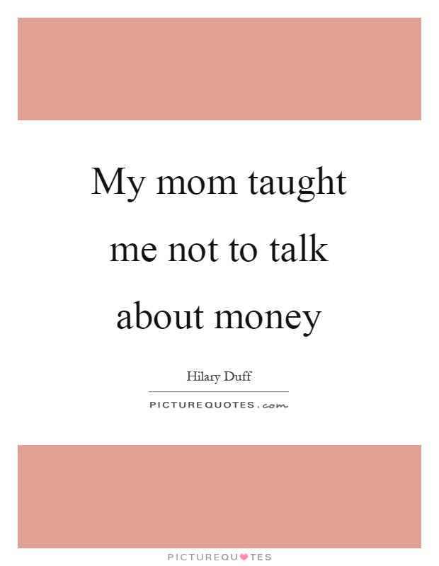 My mom taught me not to talk about money Picture Quote #1