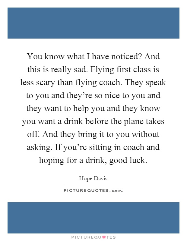 You know what I have noticed? And this is really sad. Flying first class is less scary than flying coach. They speak to you and they're so nice to you and they want to help you and they know you want a drink before the plane takes off. And they bring it to you without asking. If you're sitting in coach and hoping for a drink, good luck Picture Quote #1