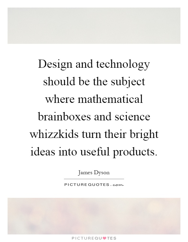 Design and technology should be the subject where mathematical brainboxes and science whizzkids turn their bright ideas into useful products Picture Quote #1