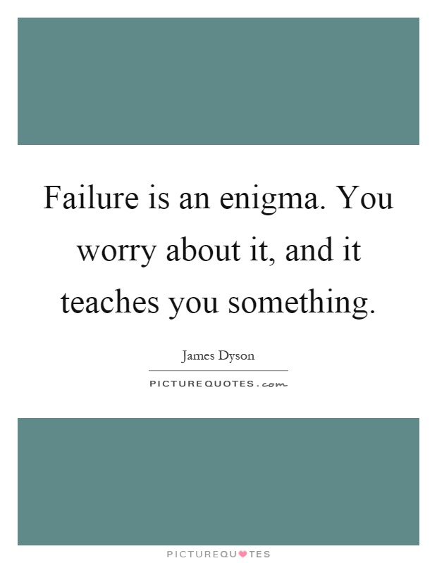 Failure is an enigma. You worry about it, and it teaches you something Picture Quote #1