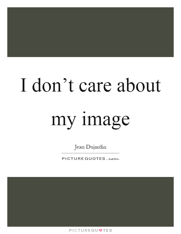 I don't care about my image Picture Quote #1