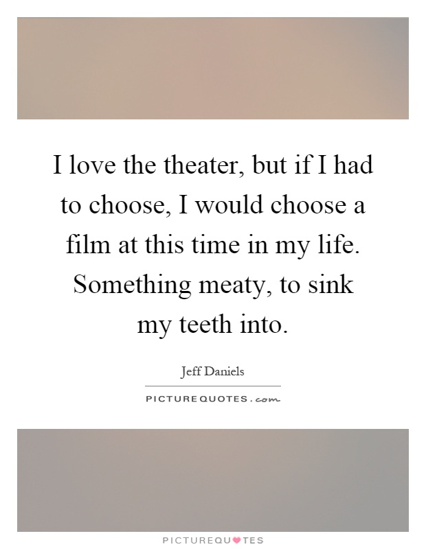 I love the theater, but if I had to choose, I would choose a film at this time in my life. Something meaty, to sink my teeth into Picture Quote #1