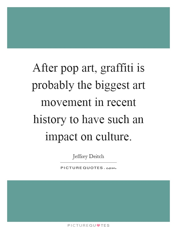 After pop art, graffiti is probably the biggest art movement in recent history to have such an impact on culture Picture Quote #1