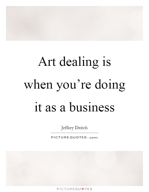 Art dealing is when you're doing it as a business Picture Quote #1