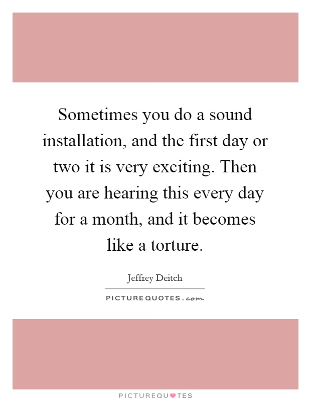 Sometimes you do a sound installation, and the first day or two it is very exciting. Then you are hearing this every day for a month, and it becomes like a torture Picture Quote #1