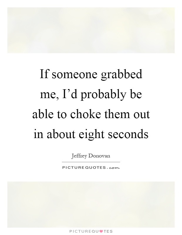 If someone grabbed me, I'd probably be able to choke them out in about eight seconds Picture Quote #1