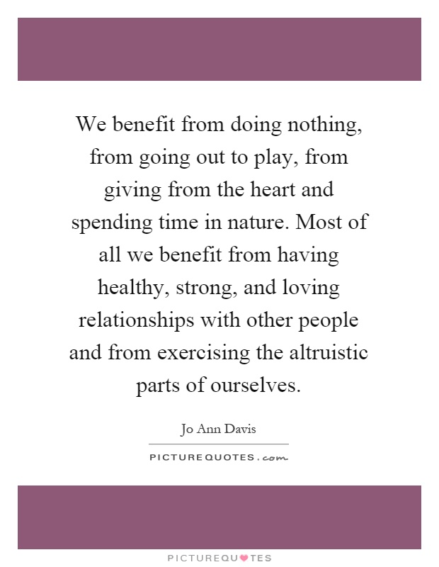 We benefit from doing nothing, from going out to play, from giving from the heart and spending time in nature. Most of all we benefit from having healthy, strong, and loving relationships with other people and from exercising the altruistic parts of ourselves Picture Quote #1