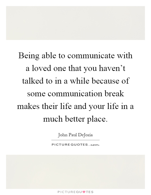 Being able to communicate with a loved one that you haven't talked to in a while because of some communication break makes their life and your life in a much better place Picture Quote #1