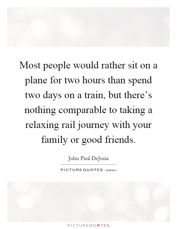 Most people would rather sit on a plane for two hours than spend two days on a train, but there's nothing comparable to taking a relaxing rail journey with your family or good friends Picture Quote #1