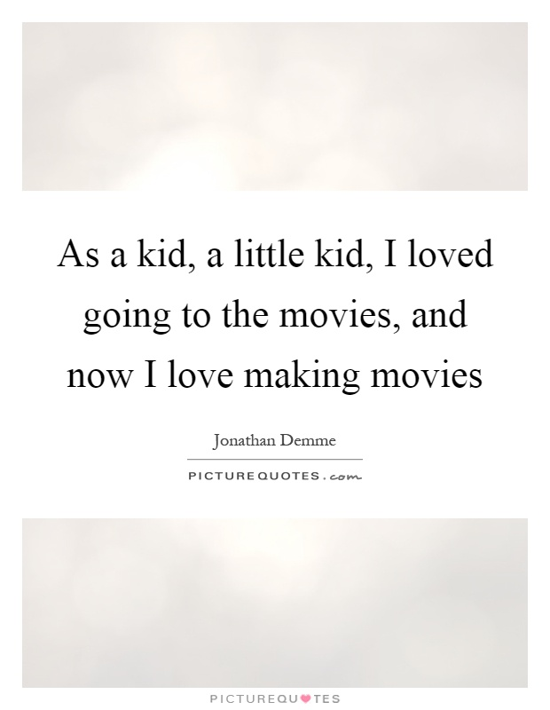 As a kid, a little kid, I loved going to the movies, and now I love making movies Picture Quote #1