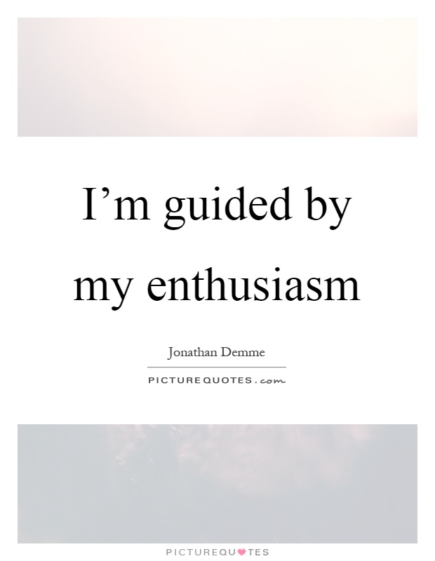 I'm guided by my enthusiasm Picture Quote #1