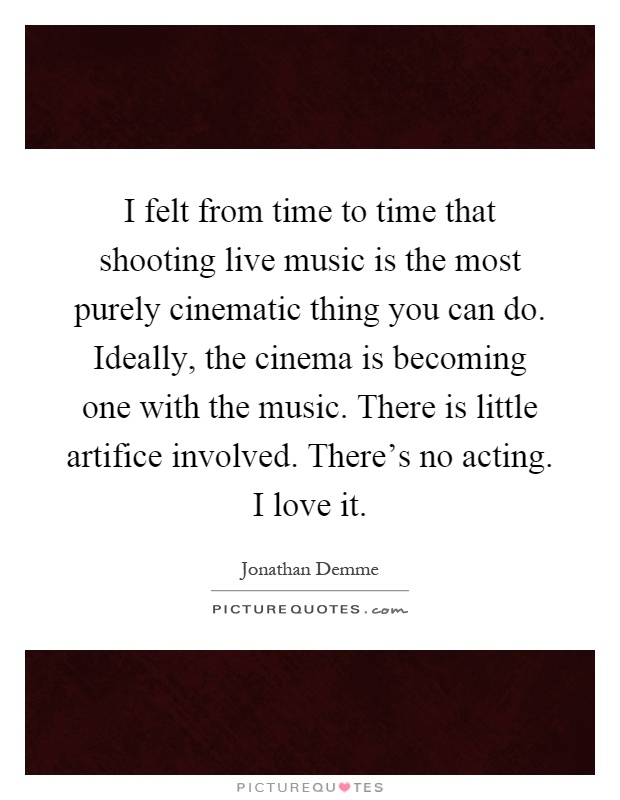I felt from time to time that shooting live music is the most purely cinematic thing you can do. Ideally, the cinema is becoming one with the music. There is little artifice involved. There's no acting. I love it Picture Quote #1