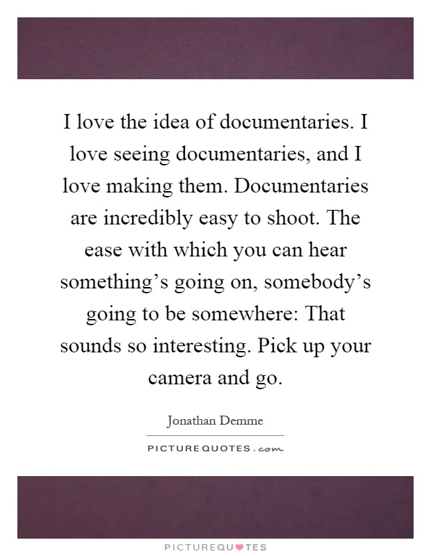 I love the idea of documentaries. I love seeing documentaries, and I love making them. Documentaries are incredibly easy to shoot. The ease with which you can hear something's going on, somebody's going to be somewhere: That sounds so interesting. Pick up your camera and go Picture Quote #1