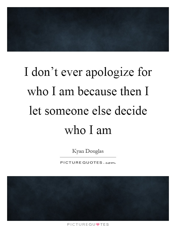 i dont ever apologize for who i am because then i let someone else