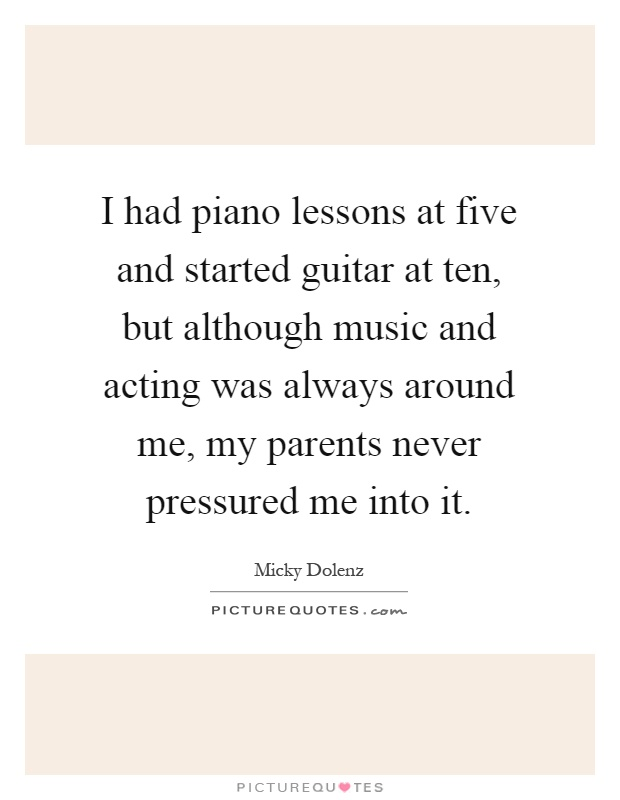 I had piano lessons at five and started guitar at ten, but although music and acting was always around me, my parents never pressured me into it Picture Quote #1