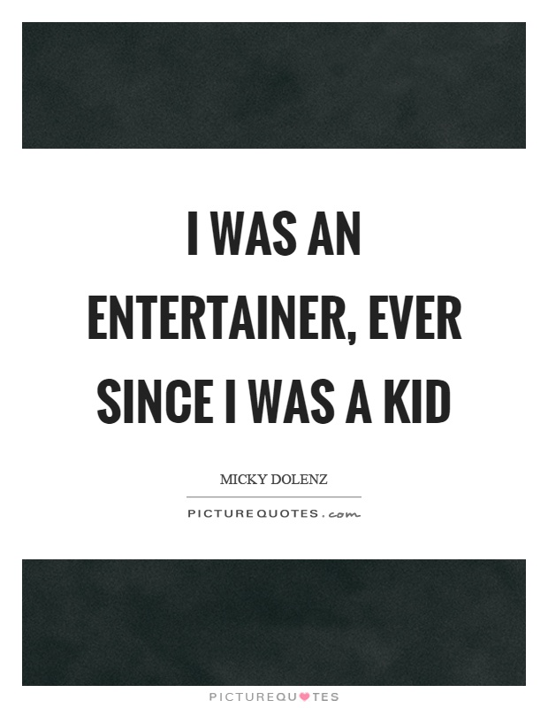 I was an entertainer, ever since I was a kid Picture Quote #1