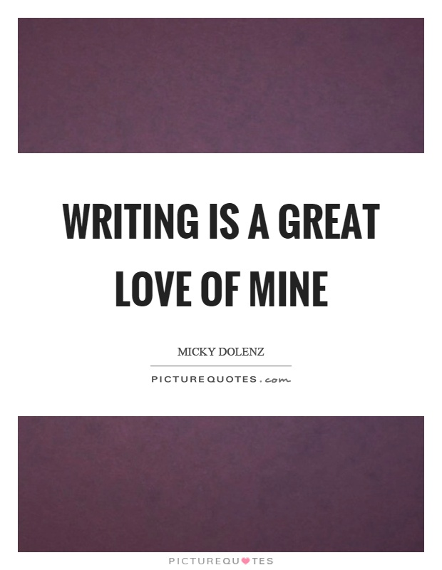 Writing is a great love of mine Picture Quote #1