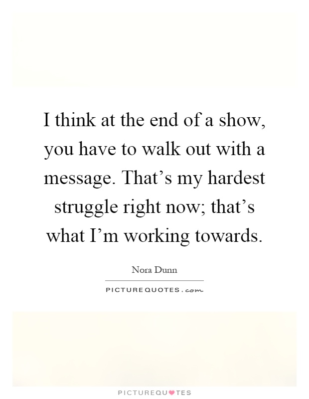 I think at the end of a show, you have to walk out with a message. That's my hardest struggle right now; that's what I'm working towards Picture Quote #1