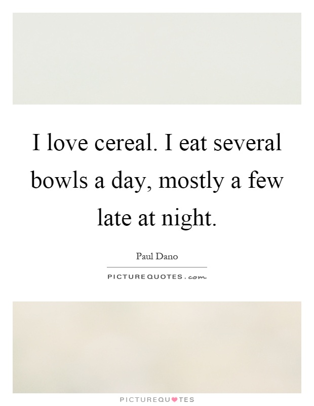 I love cereal. I eat several bowls a day, mostly a few late at night Picture Quote #1