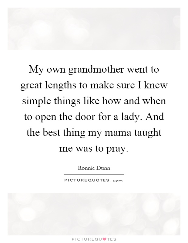 My own grandmother went to great lengths to make sure I knew simple things like how and when to open the door for a lady. And the best thing my mama taught me was to pray Picture Quote #1
