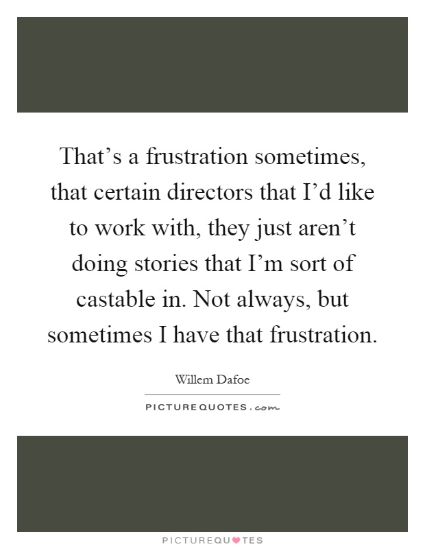That's a frustration sometimes, that certain directors that I'd like to work with, they just aren't doing stories that I'm sort of castable in. Not always, but sometimes I have that frustration Picture Quote #1