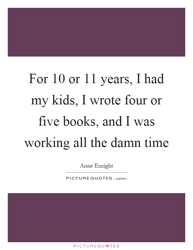 For 10 or 11 years, I had my kids, I wrote four or five books, and I was working all the damn time Picture Quote #1