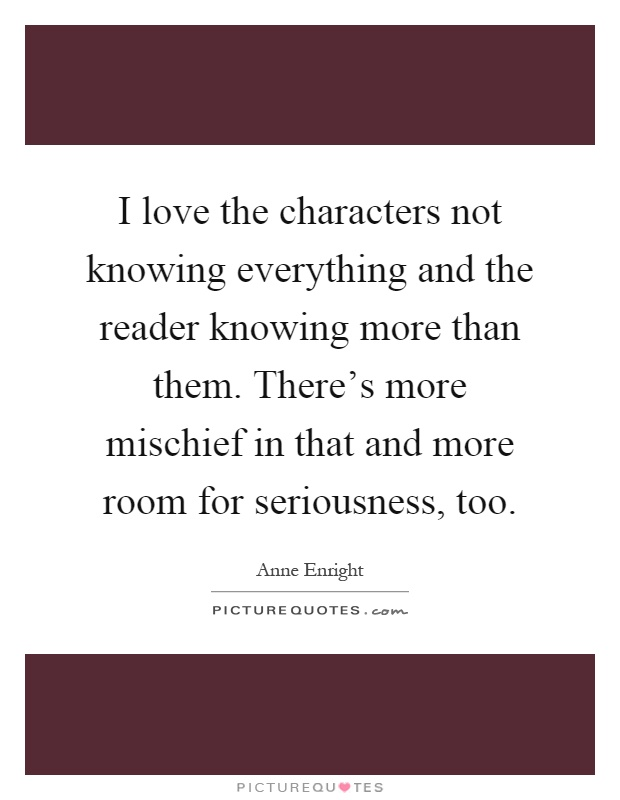 I love the characters not knowing everything and the reader knowing more than them. There's more mischief in that and more room for seriousness, too Picture Quote #1