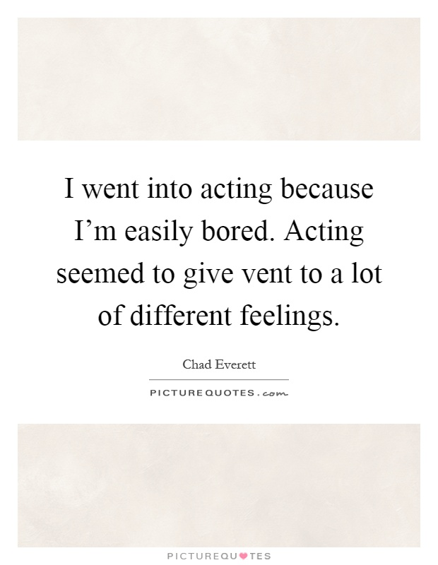 I went into acting because I'm easily bored. Acting seemed to give vent to a lot of different feelings Picture Quote #1